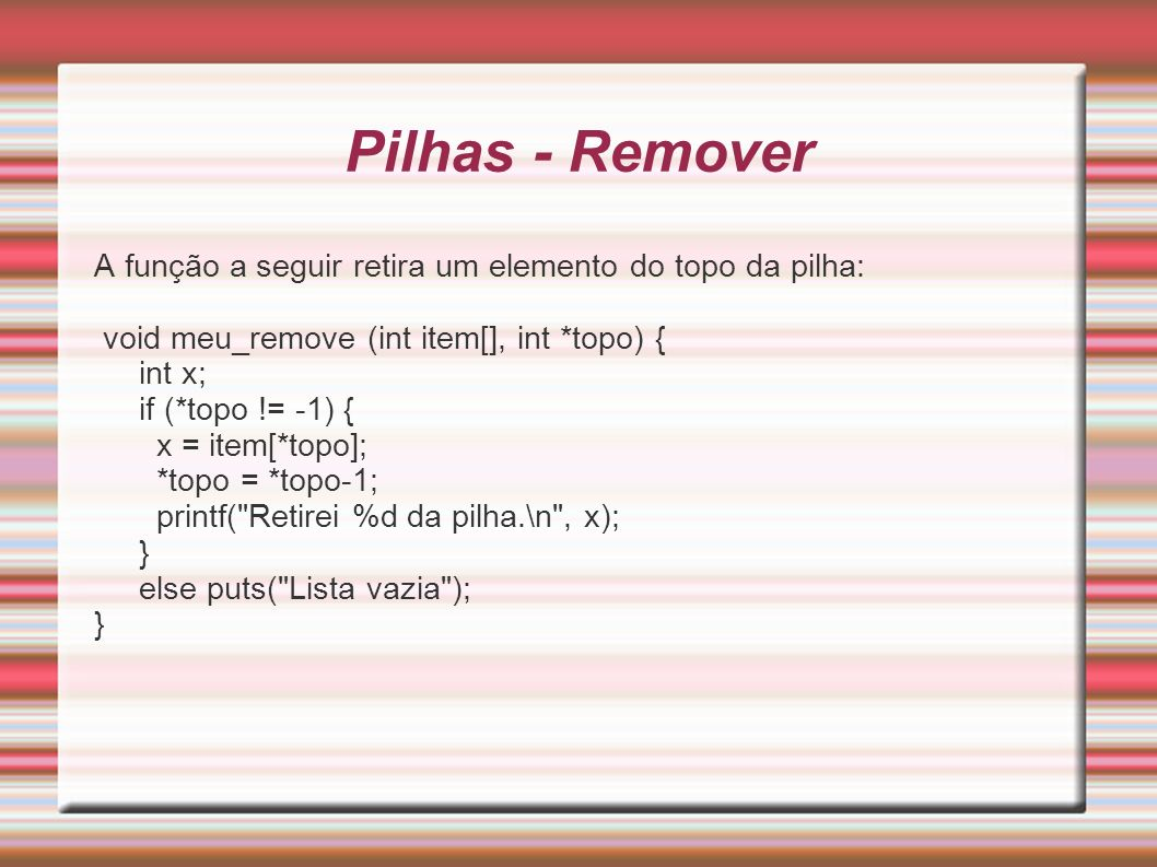 Pilhas - RemoverA função a seguir retira um elemento do topo da pilha: void meu_remove (int item[], int *topo) {